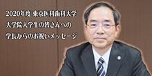 2020年度 東京医科歯科大学 大学院入学生の皆さんへの学長からのお祝いメッセージ 学長 田中 雄二郎